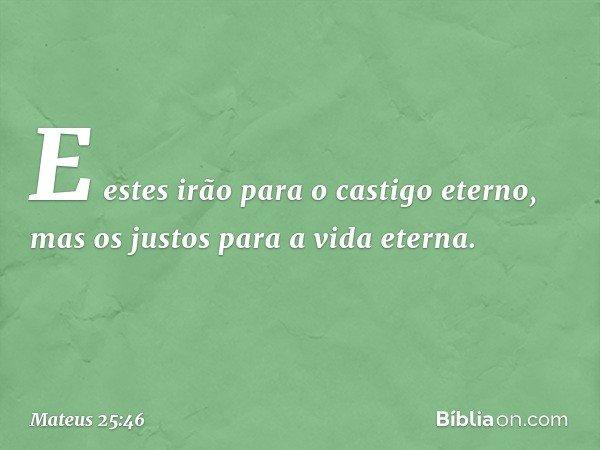 """""""E estes irão para o castigo eterno, mas os justos para a vida eterna"""". -- Mateus 25:46"""