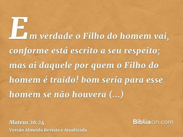 Em verdade o Filho do homem vai, conforme está escrito a seu respeito; mas ai daquele por quem o Filho do homem é traido! bom seria para esse homem se não houve