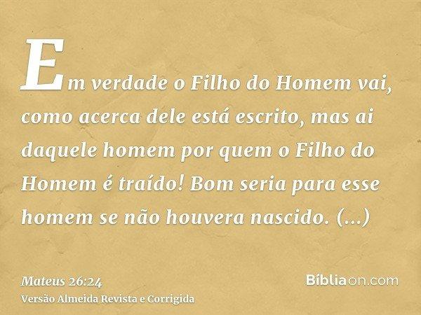 Em verdade o Filho do Homem vai, como acerca dele está escrito, mas ai daquele homem por quem o Filho do Homem é traído! Bom seria para esse homem se não houver