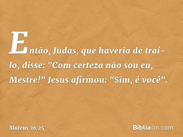 """Então, Judas, que haveria de traí-lo, disse: """"Com certeza não sou eu, Mestre!"""" Jesus afirmou: """"Sim, é você"""". -- Mateus 26:25"""
