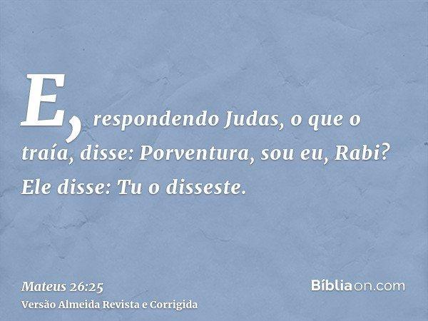 E, respondendo Judas, o que o traía, disse: Porventura, sou eu, Rabi? Ele disse: Tu o disseste.
