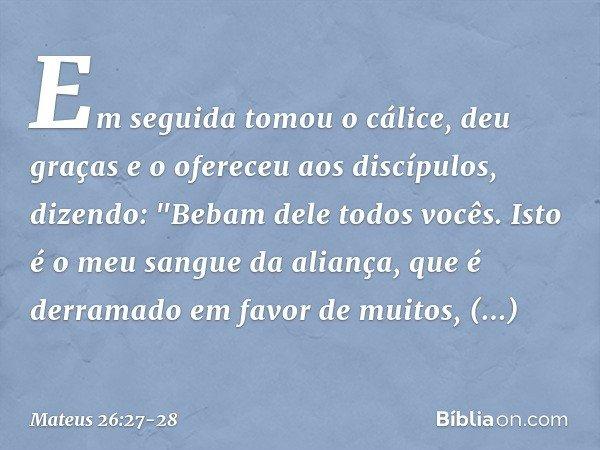 Em seguida tomou o cálice, deu graças e o ofereceu aos discípulos, dizendo: