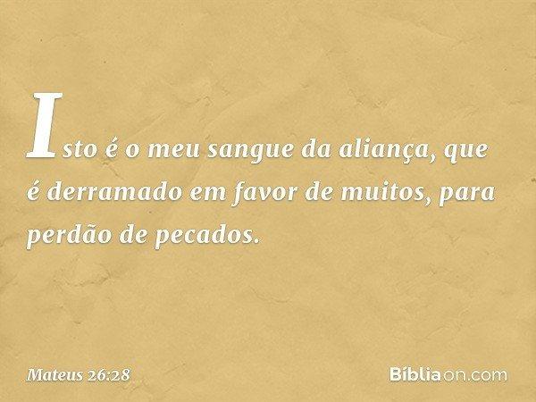Isto é o meu sangue da aliança, que é derramado em favor de muitos, para perdão de pecados. -- Mateus 26:28