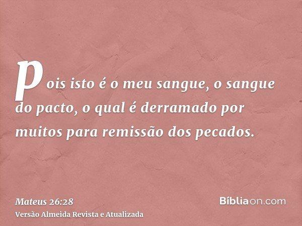 pois isto é o meu sangue, o sangue do pacto, o qual é derramado por muitos para remissão dos pecados.