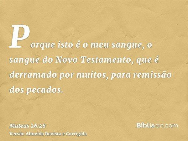 Porque isto é o meu sangue, o sangue do Novo Testamento, que é derramado por muitos, para remissão dos pecados.