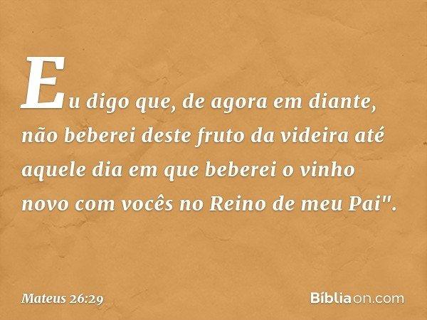 """Eu digo que, de agora em diante, não beberei deste fruto da videira até aquele dia em que beberei o vinho novo com vocês no Reino de meu Pai"""". -- Mateus 26:29"""