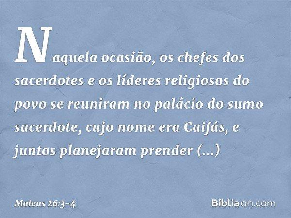 Naquela ocasião, os chefes dos sacerdotes e os líderes religiosos do povo se reuniram no palácio do sumo sacerdote, cujo nome era Caifás, e juntos planejaram pr
