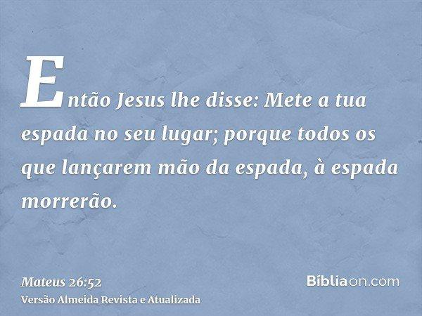 Então Jesus lhe disse: Mete a tua espada no seu lugar; porque todos os que lançarem mão da espada, à espada morrerão.