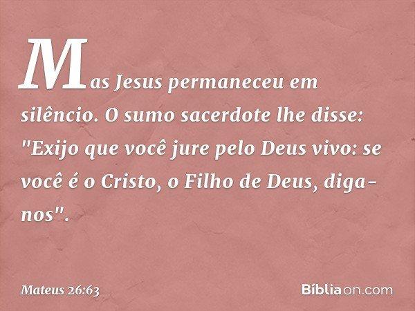 Mas Jesus permaneceu em silêncio. O sumo sacerdote lhe disse: