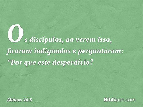 """Os discípulos, ao verem isso, ficaram indignados e perguntaram: """"Por que este desperdício? -- Mateus 26:8"""
