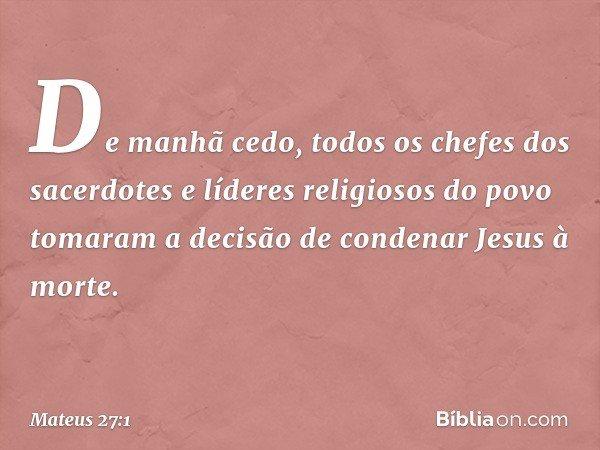 De manhã cedo, todos os chefes dos sacerdotes e líderes religiosos do povo tomaram a decisão de condenar Jesus à morte. -- Mateus 27:1