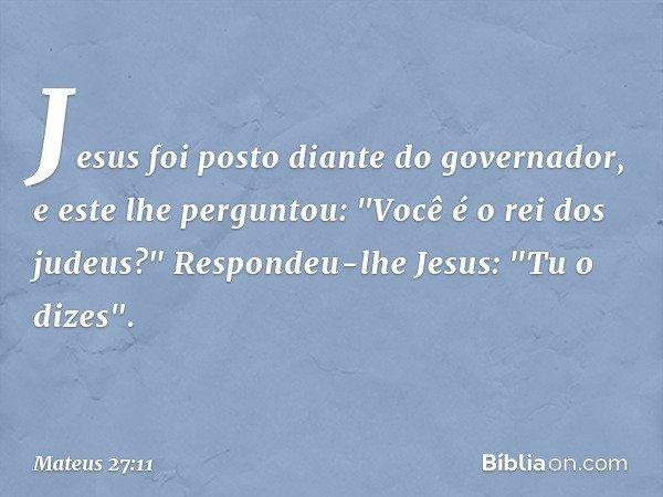 """Jesus foi posto diante do governador, e este lhe perguntou: """"Você é o rei dos judeus?"""" Respondeu-lhe Jesus: """"Tu o dizes"""". -- Mateus 27:11"""