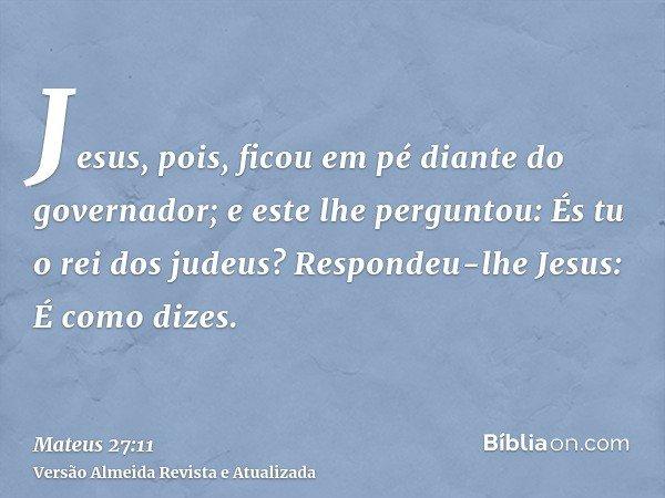 Jesus, pois, ficou em pé diante do governador; e este lhe perguntou: És tu o rei dos judeus? Respondeu-lhe Jesus: É como dizes.