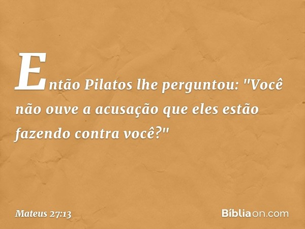 """Então Pilatos lhe perguntou: """"Você não ouve a acusação que eles estão fazendo contra você?"""" -- Mateus 27:13"""