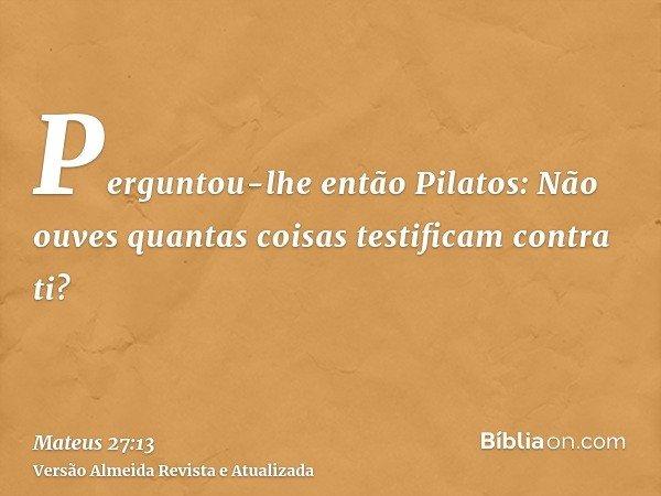 Perguntou-lhe então Pilatos: Não ouves quantas coisas testificam contra ti?