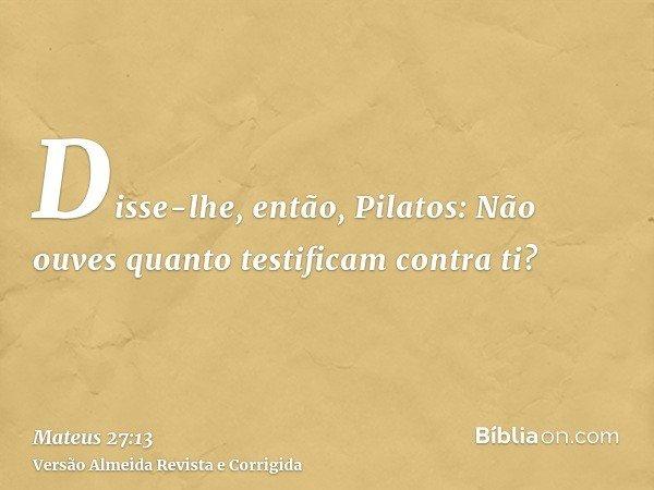 Disse-lhe, então, Pilatos: Não ouves quanto testificam contra ti?