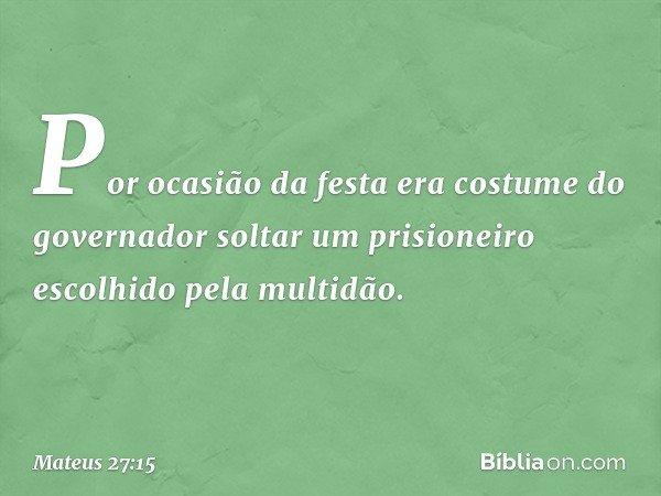 Por ocasião da festa era costume do governador soltar um prisioneiro escolhido pela multidão. -- Mateus 27:15