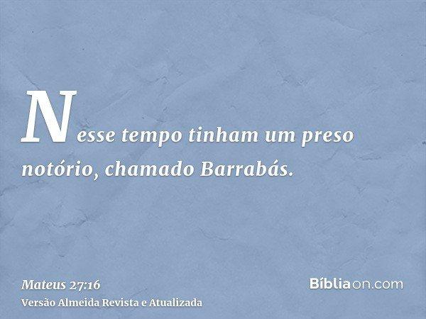 Nesse tempo tinham um preso notório, chamado Barrabás.