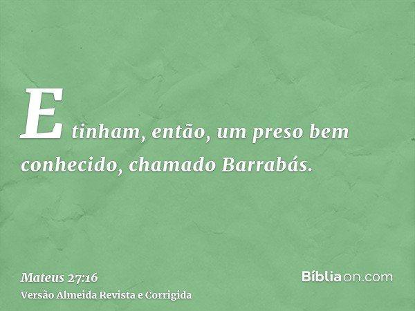 E tinham, então, um preso bem conhecido, chamado Barrabás.