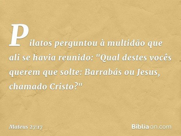 Pilatos perguntou à multidão que ali se havia reunido: