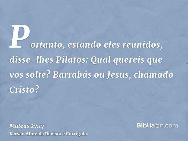 Portanto, estando eles reunidos, disse-lhes Pilatos: Qual quereis que vos solte? Barrabás ou Jesus, chamado Cristo?