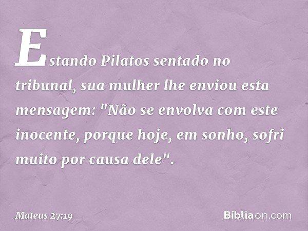 """Estando Pilatos sentado no tribunal, sua mulher lhe enviou esta mensagem: """"Não se envolva com este inocente, porque hoje, em sonho, sofri muito por causa dele""""."""