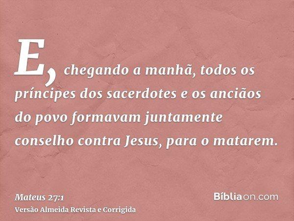E, chegando a manhã, todos os príncipes dos sacerdotes e os anciãos do povo formavam juntamente conselho contra Jesus, para o matarem.