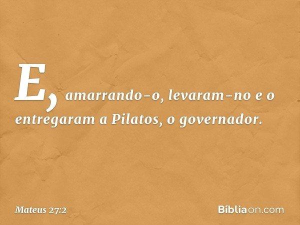 E, amarrando-o, levaram-no e o entregaram a Pilatos, o governador. -- Mateus 27:2