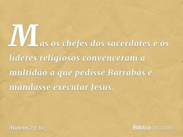 Mas os chefes dos sacerdotes e os líderes religiosos convenceram a multidão a que pedisse Barrabás e mandasse executar Jesus. -- Mateus 27:20