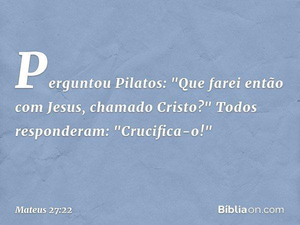 Perguntou Pilatos: