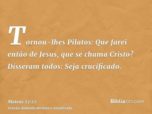 Tornou-lhes Pilatos: Que farei então de Jesus, que se chama Cristo? Disseram todos: Seja crucificado.