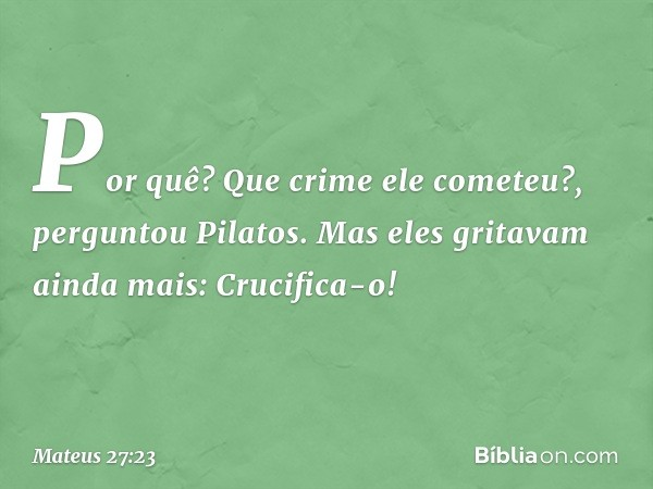 """""""Por quê? Que crime ele cometeu?"""", perguntou Pilatos. Mas eles gritavam ainda mais: """"Crucifica-o!"""" -- Mateus 27:23"""