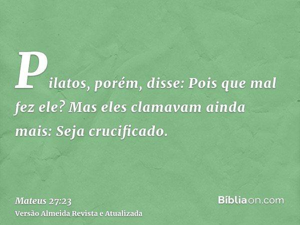 Pilatos, porém, disse: Pois que mal fez ele? Mas eles clamavam ainda mais: Seja crucificado.