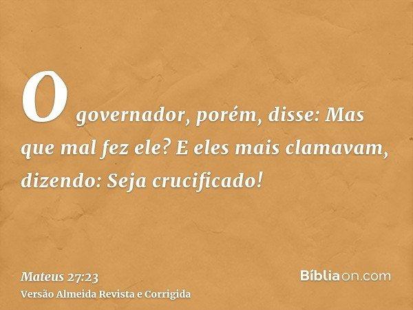 O governador, porém, disse: Mas que mal fez ele? E eles mais clamavam, dizendo: Seja crucificado!