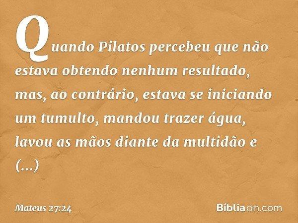 Quando Pilatos percebeu que não estava obtendo nenhum resultado, mas, ao contrário, estava se iniciando um tumulto, mandou trazer água, lavou as mãos diante da