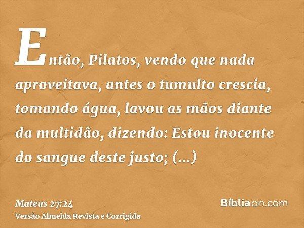 Então, Pilatos, vendo que nada aproveitava, antes o tumulto crescia, tomando água, lavou as mãos diante da multidão, dizendo: Estou inocente do sangue deste jus