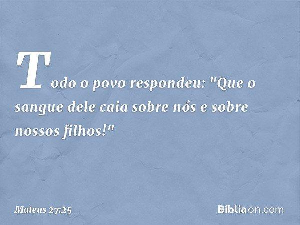 """Todo o povo respondeu: """"Que o sangue dele caia sobre nós e sobre nossos filhos!"""" -- Mateus 27:25"""