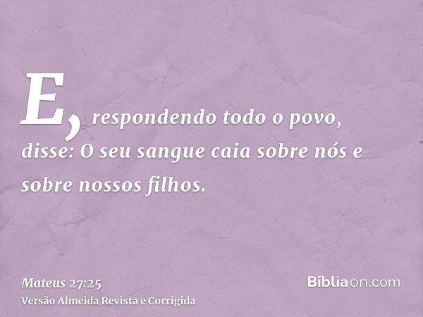 E, respondendo todo o povo, disse: O seu sangue caia sobre nós e sobre nossos filhos.