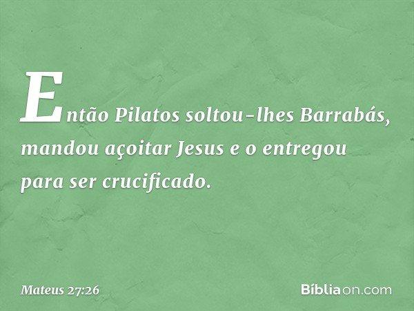 Então Pilatos soltou-lhes Barrabás, mandou açoitar Jesus e o entregou para ser crucificado. -- Mateus 27:26