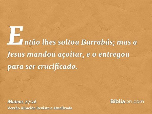 Então lhes soltou Barrabás; mas a Jesus mandou açoitar, e o entregou para ser crucificado.