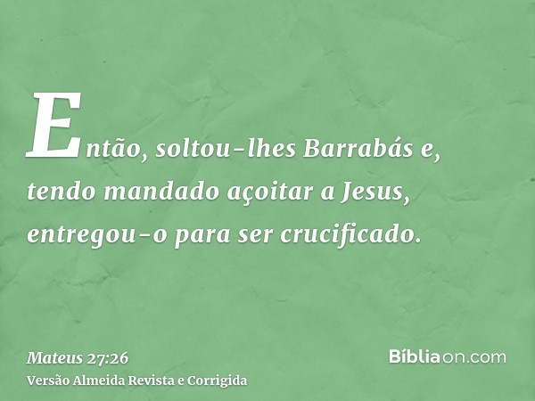 Então, soltou-lhes Barrabás e, tendo mandado açoitar a Jesus, entregou-o para ser crucificado.