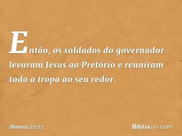 Então, os soldados do governador levaram Jesus ao Pretório e reuniram toda a tropa ao seu redor. -- Mateus 27:27