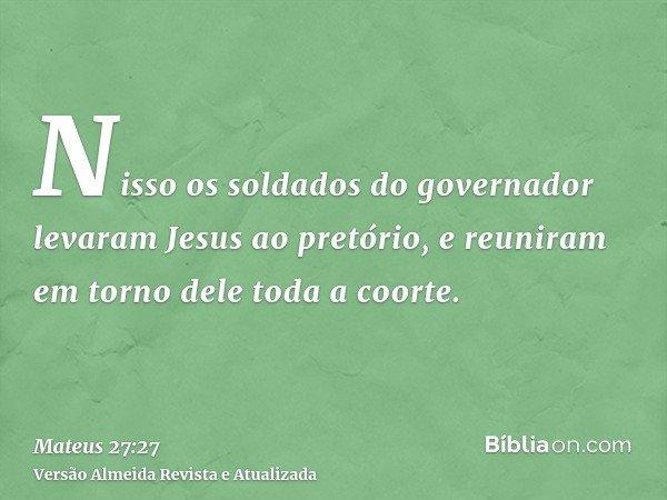 Nisso os soldados do governador levaram Jesus ao pretório, e reuniram em torno dele toda a coorte.