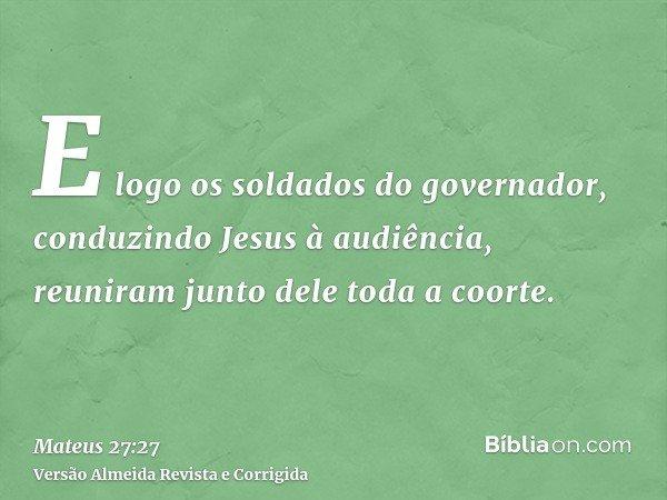 E logo os soldados do governador, conduzindo Jesus à audiência, reuniram junto dele toda a coorte.