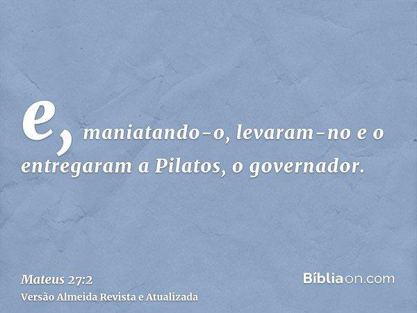 e, maniatando-o, levaram-no e o entregaram a Pilatos, o governador.