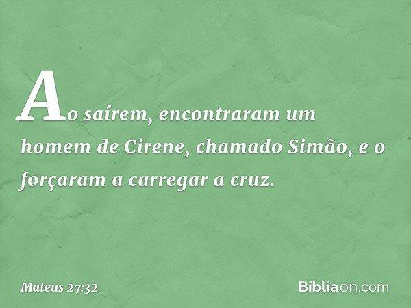 Ao saírem, encontraram um homem de Cirene, chamado Simão, e o forçaram a carregar a cruz. -- Mateus 27:32
