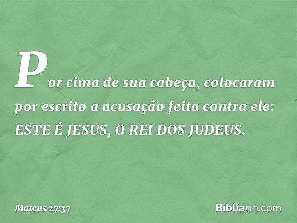 Por cima de sua cabeça, colocaram por escrito a acusação feita contra ele: ESTE É JESUS, O REI DOS JUDEUS. -- Mateus 27:37