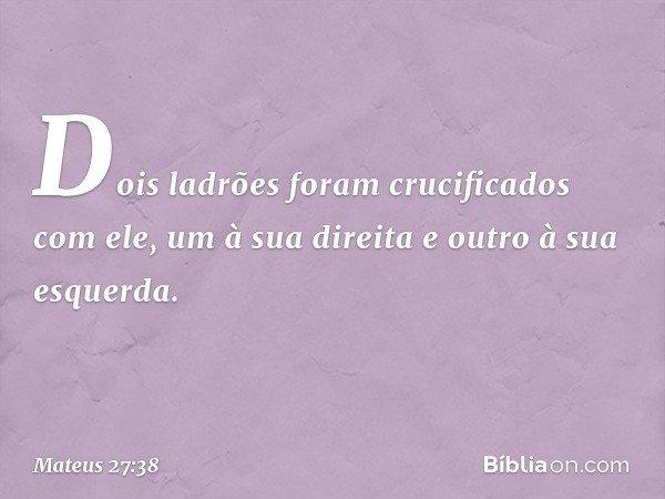Dois ladrões foram crucificados com ele, um à sua direita e outro à sua esquerda. -- Mateus 27:38