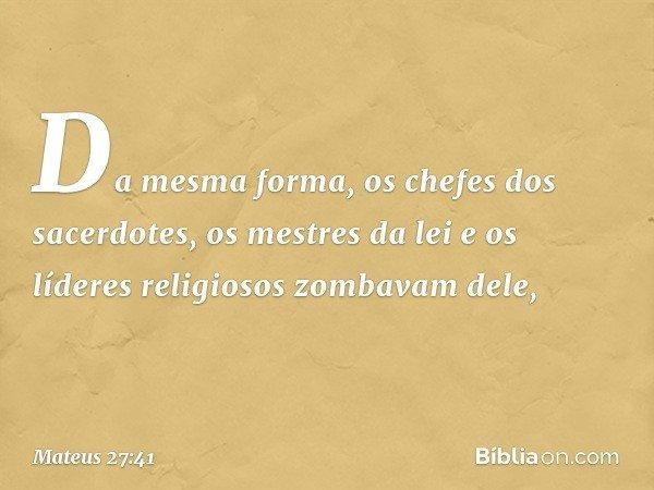 Da mesma forma, os chefes dos sacerdotes, os mestres da lei e os líderes religiosos zombavam dele, -- Mateus 27:41