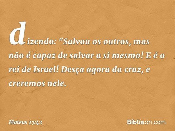 """dizendo: """"Salvou os outros, mas não é capaz de salvar a si mesmo! E é o rei de Israel! Desça agora da cruz, e creremos nele. -- Mateus 27:42"""